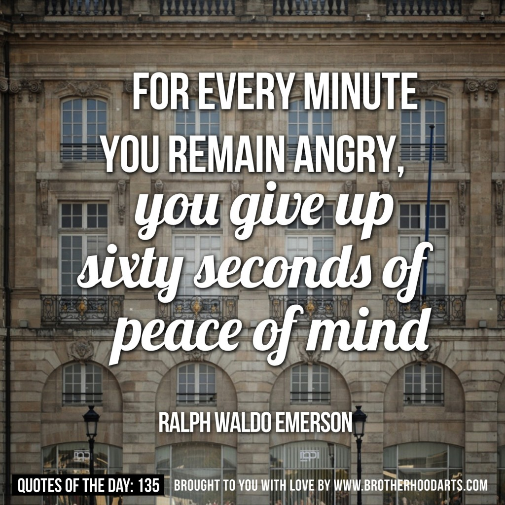 FOR EVERY MINUTE YOU REMAIN ANGRY, Gougiveup JiRtgøecÖhdJ Peace Ofmind.  RALPH WALDO EMERSON QUOTES OF THE DAY: 135 BROUGHT TO 9011 WIT OODA TS.COM