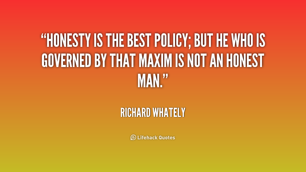 honesty the best policy H onesty is the best policy and cheaters never win are among the best known sayings of all times, but are they true reality shows that society's reverence for these principles is betrayed by the fact that, all too often, it is the liars and cheaters we reward.