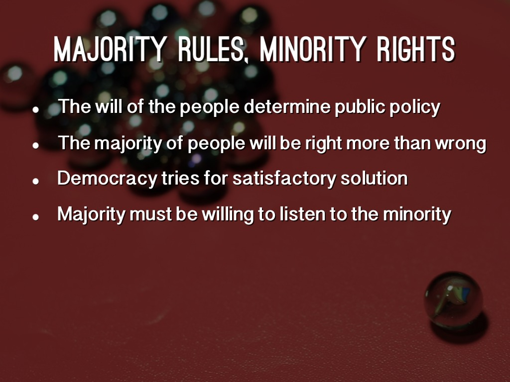 majority rule Majority rule is a means for organizing government and deciding public issues it is not another road to oppression just as no self-appointed group has the right to oppress others, so no majority, even in a democracy, should take away the basic rights and freedoms of a minority group or individual.