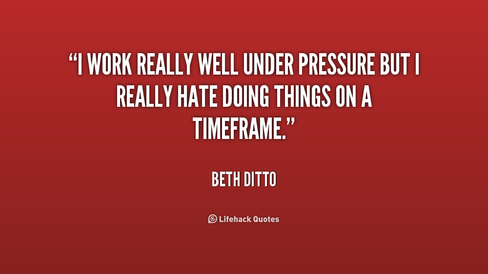Quotes about Work under pressure (51 quotes)