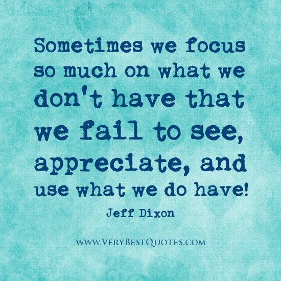 sometimes we focus so much on what we dont have that we fail to see appreciate and use what we do have jeff dixon wwwverybestcuotescom