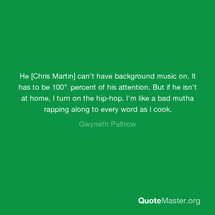He [Chris Martin] can't have background music on  It has to be 100
