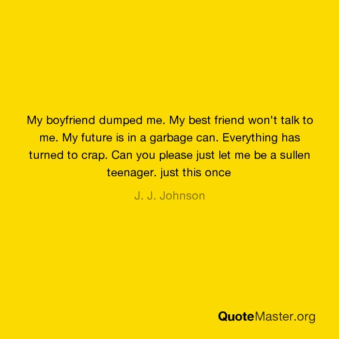 My boyfriend dumped me  My best friend won't talk to me  My future