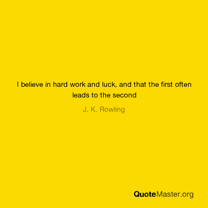 I Believe In Hard Work And Luck And That The First Often