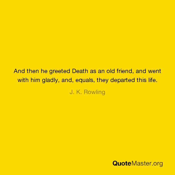 And then he greeted death as an old friend and went with him gladly and then he greeted death as an old friend and went with him gladly and equals they departed this life j k rowling m4hsunfo