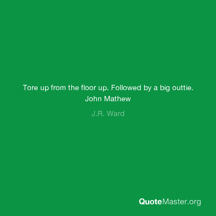 Tore Up From The Floor Up. Followed By A Big Outtie. John Mathew   J.R. Ward