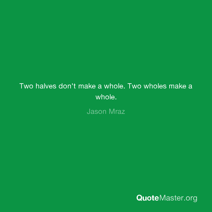 Two Halves Dont Make A Whole Two Wholes Make A Whole Jason Mraz