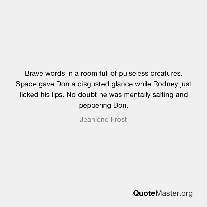 Brave words in a room full of pulseless creatures  Spade