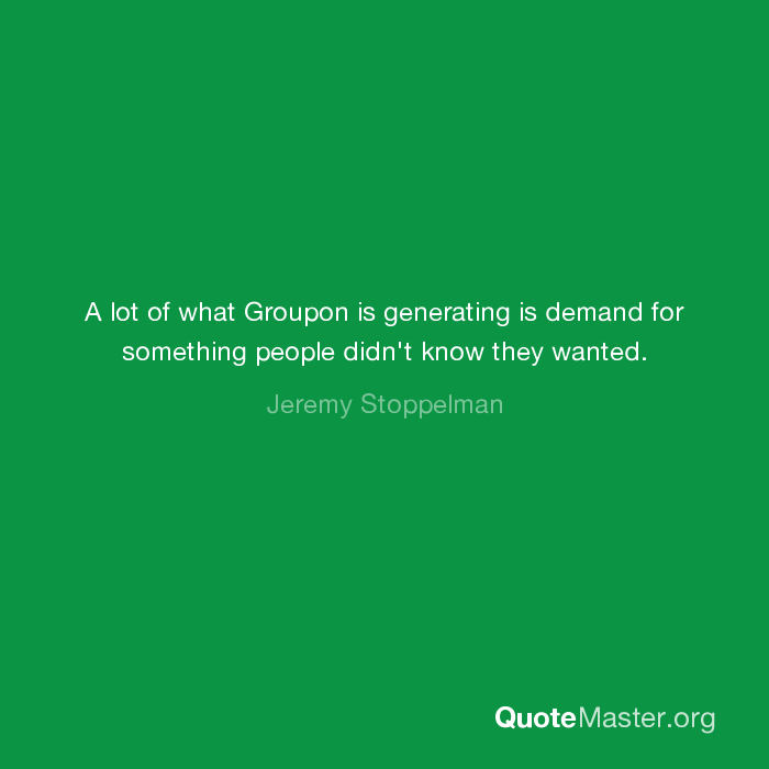 a lot of what groupon is generating is demand for something people