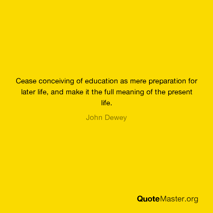 Cease Conceiving Of Education As Mere Preparation For Later