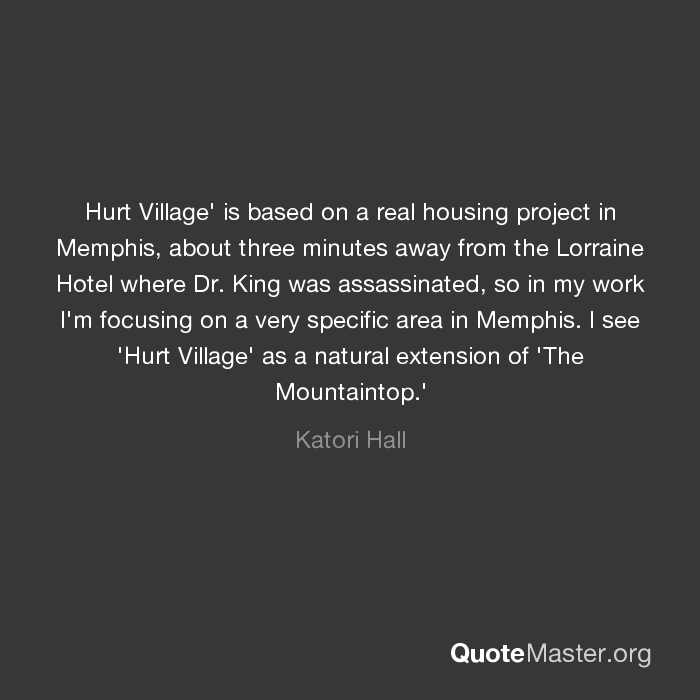 Hurt Village Is Based On A Real Housing Project In Memphis About Three Minutes Away From The Lorraine Hotel Where Dr King Was Assassinated So In My Work I M Focusing On A