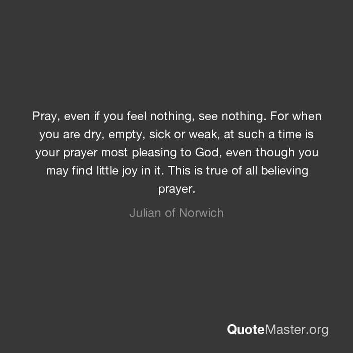 Pray even if you feel nothing see nothing for when you are dry pray even if you feel nothing see nothing for when you are dry empty sick or weak at such a time is your prayer most pleasing to god even though you thecheapjerseys Image collections