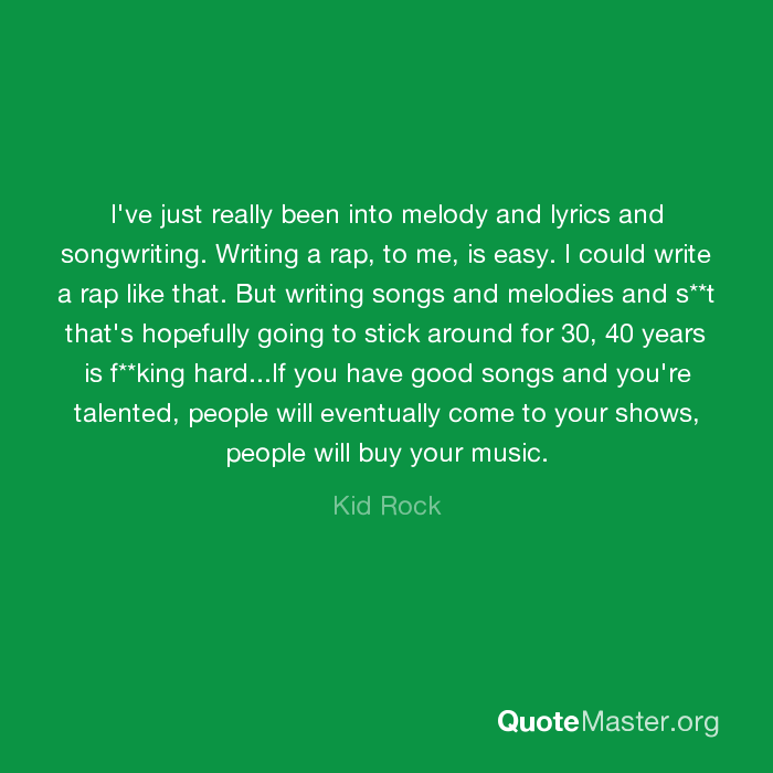 I've just really been into melody and lyrics and songwriting ...