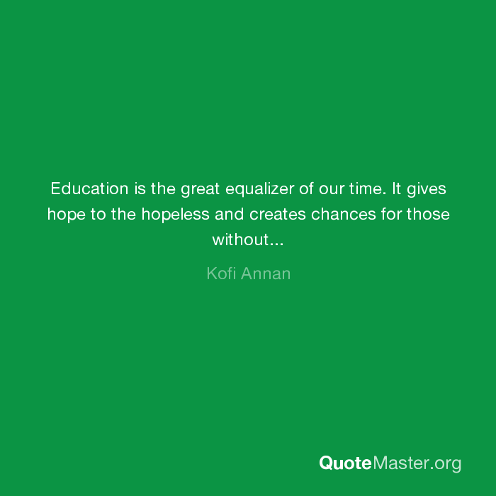 Education Is The Great Equalizer Of Our Time It Gives Hope To The