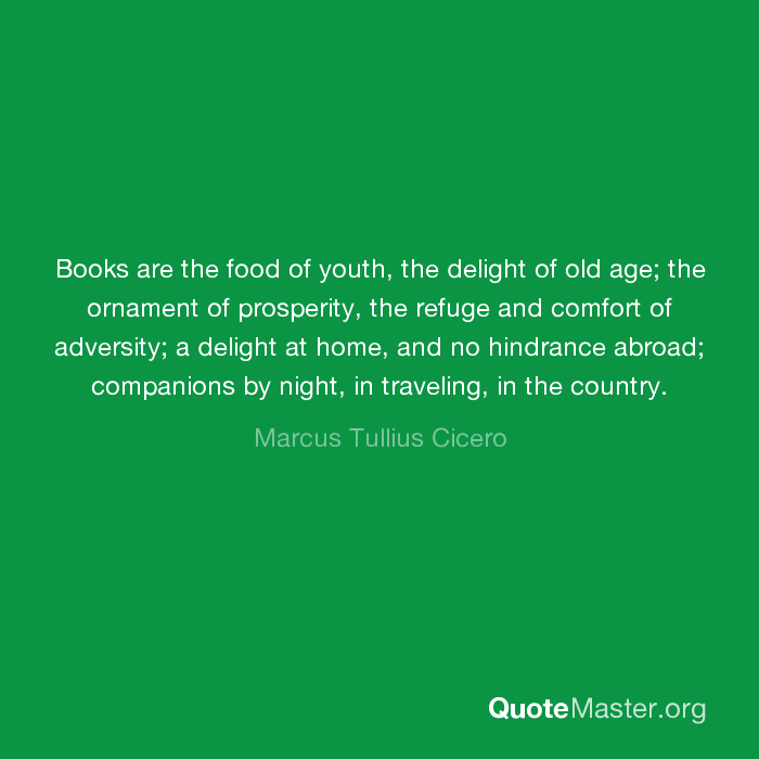 Books Are The Food Of Youth The Delight Of Old Age The Ornament Of Prosperity The Refuge And Comfort Of Adversity A Delight At Home And No Hindrance Abroad Companions By Night