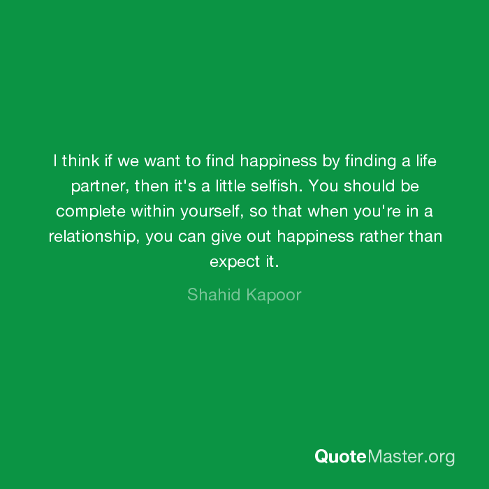 I think if we want to find happiness by finding a life partner, then
