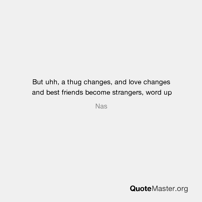 but uhh a thug changes and love changes and best friends become