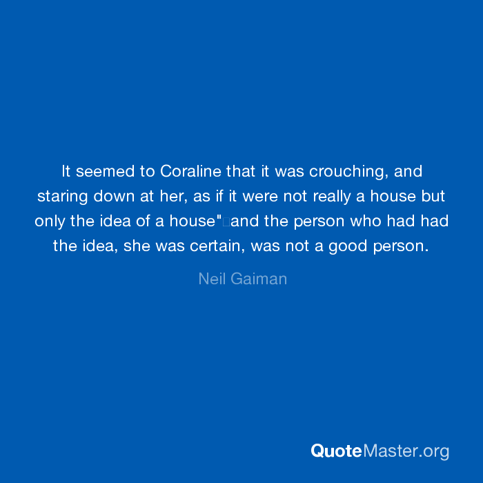 It Seemed To Coraline That It Was Crouching And Staring Down At Her As If It Were Not Really A House But Only The Idea Of A House And The Person Who Had