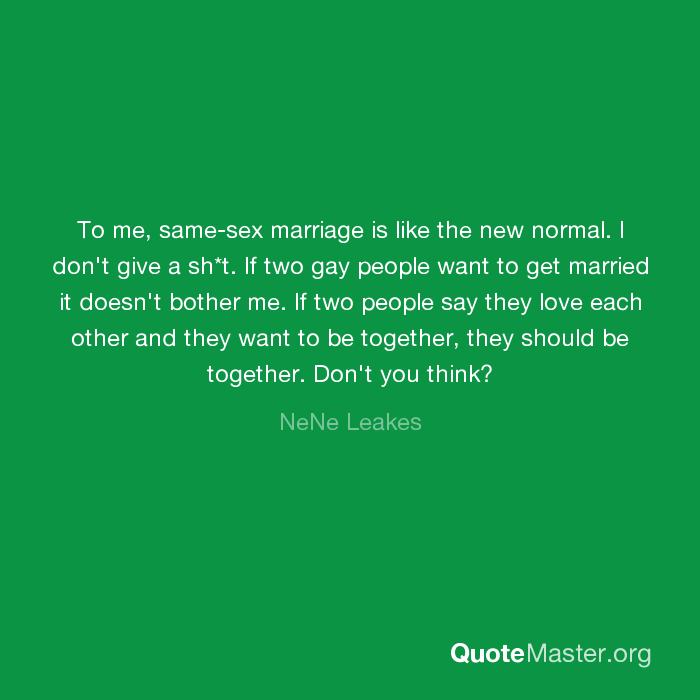 To Me Same Sex Marriage Is Like The New Normal I Don T Give A Sh