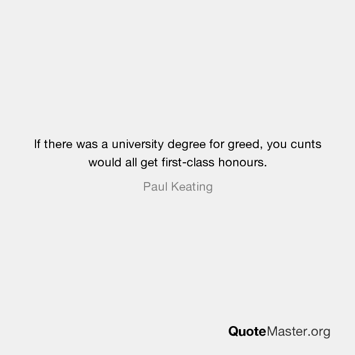 If There Was A University Degree For Greed, You Cunts Would All Get First  Class Honours. Paul Keating  First Class Degree