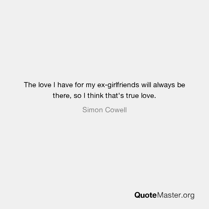 The love I have for my ex-girlfriends will always be there, so I
