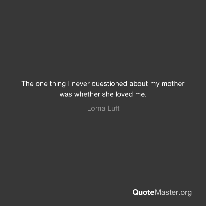 The one thing I never questioned about my mother was whether she