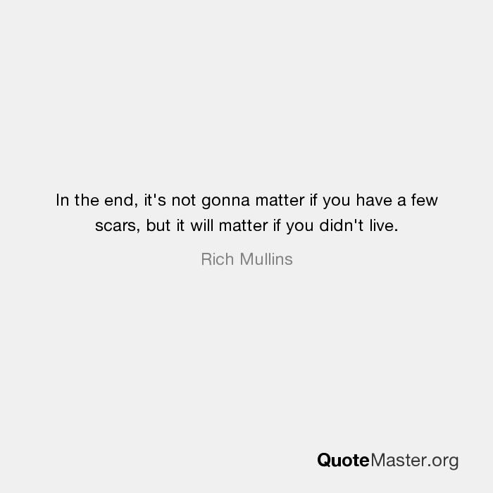 In the end, it's not gonna matter if you have a few scars