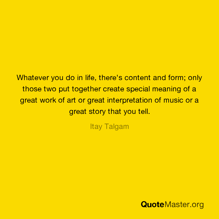 Whatever you do in life, there's content and form; only those two ...