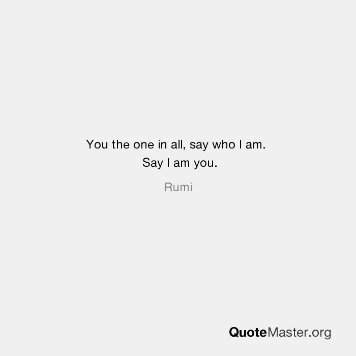 You The One In All Say Who I Am Say I Am You Rumi