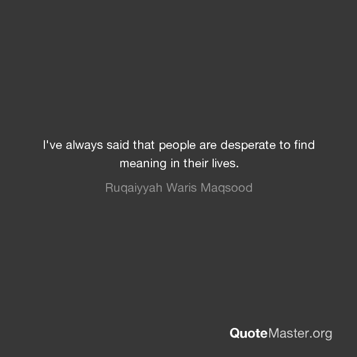 I Ve Always Said That People Are Desperate To Find Meaning In Their Lives Find more ways to say desperate, along with related words, antonyms and example phrases at thesaurus.com, the world's most trusted free thesaurus. quote master