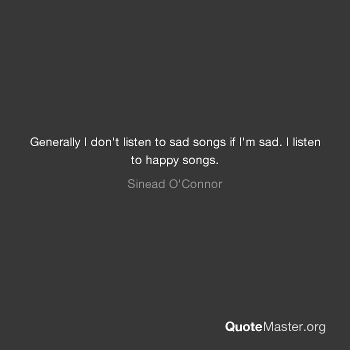 generally i don t listen to sad songs if i m sad i listen to