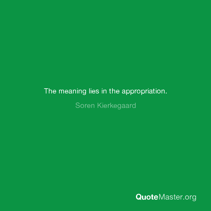 The meaning lies in the appropriation  Soren Kierkegaard