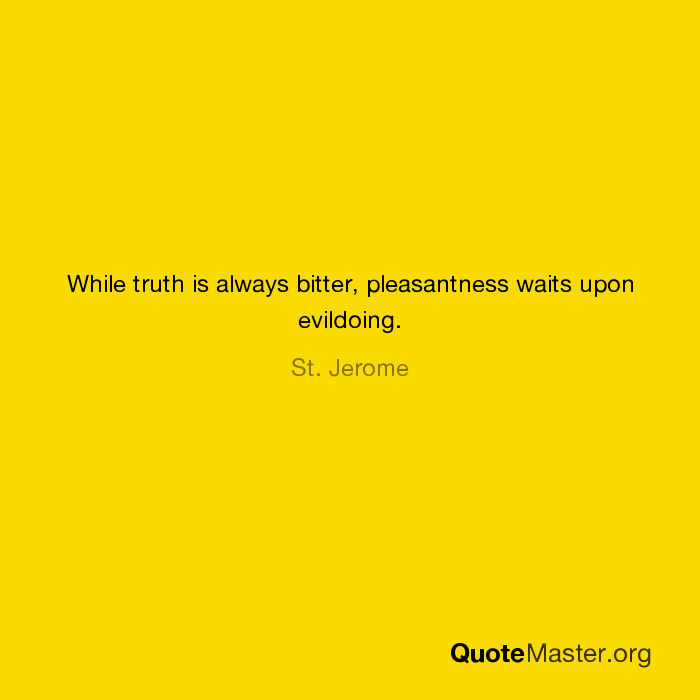 While Truth Is Always Bitter Pleasantness Waits Upon Evildoing St