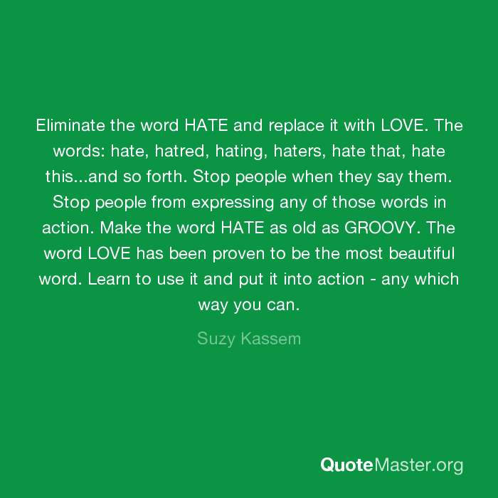 Eliminate the word HATE and replace it with LOVE. The words: hate, hatred,  hating, haters, hate that, hate this...and so forth. Stop people when they  say them. Stop people from expressing any