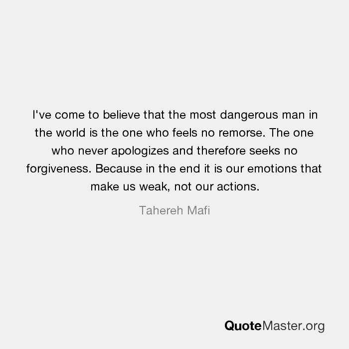 The One Who Never Apologizes And Therefore Seeks No Forgiveness. Because In  The End It Is Our Emotions That Make Us Weak, Not Our Actions.   Tahereh  Mafi