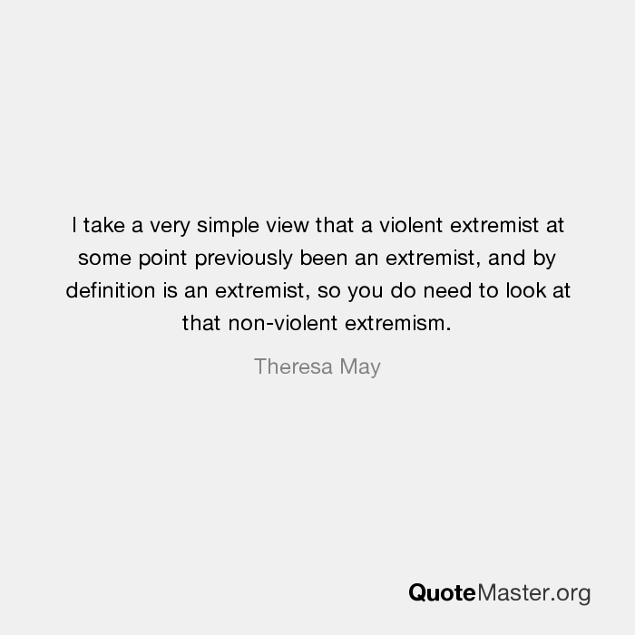 I Take A Very Simple View That A Violent Extremist At Some Point Previously  Been An Extremist, And By Definition Is An Extremist, So You Do Need To  Look At ...
