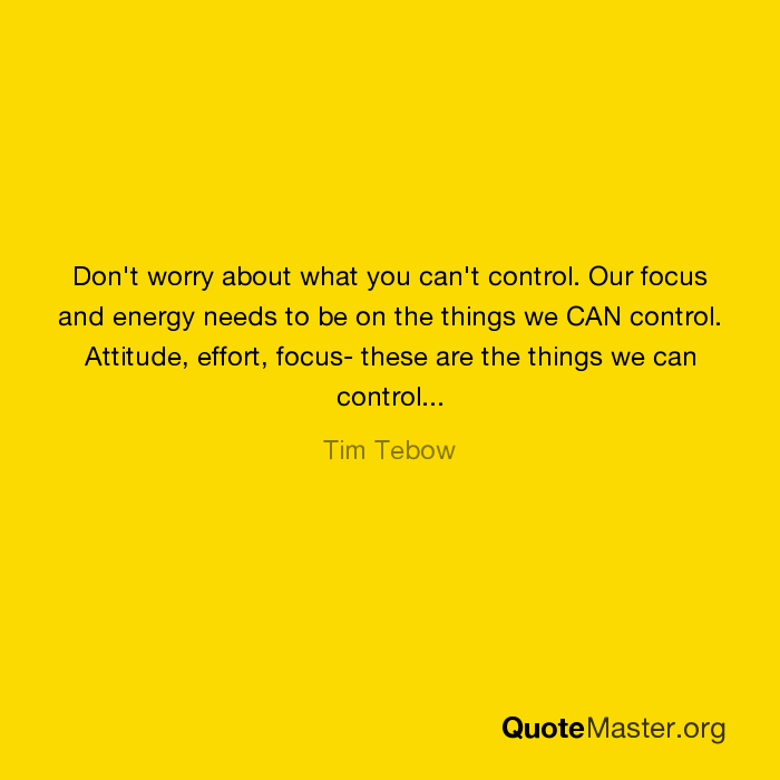 Focus On What You Can Control Quotes: Don't Worry About What You Can't Control. Our Focus And