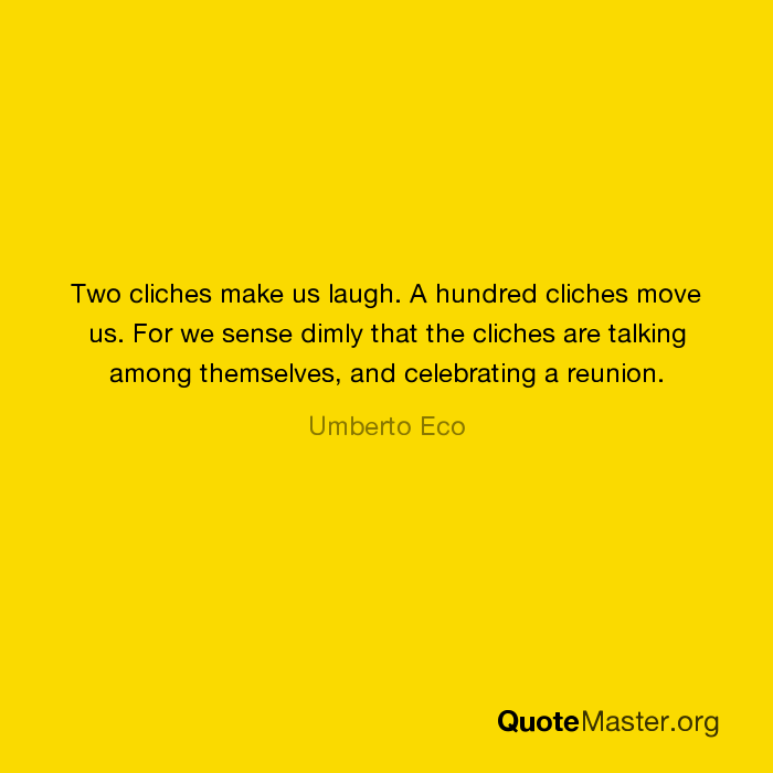 Cliches Are Talking Among Themselves >> Two Cliches Make Us Laugh A Hundred Cliches Move Us For We Sense