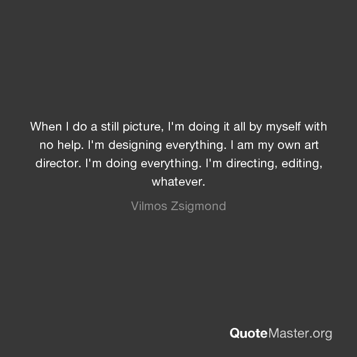 When I Do A Still Picture I M Doing It All By Myself With No Help I M Designing Everything I Am My Own Art Director I M Doing Everything I M Directing Editing Whatever Vilmos