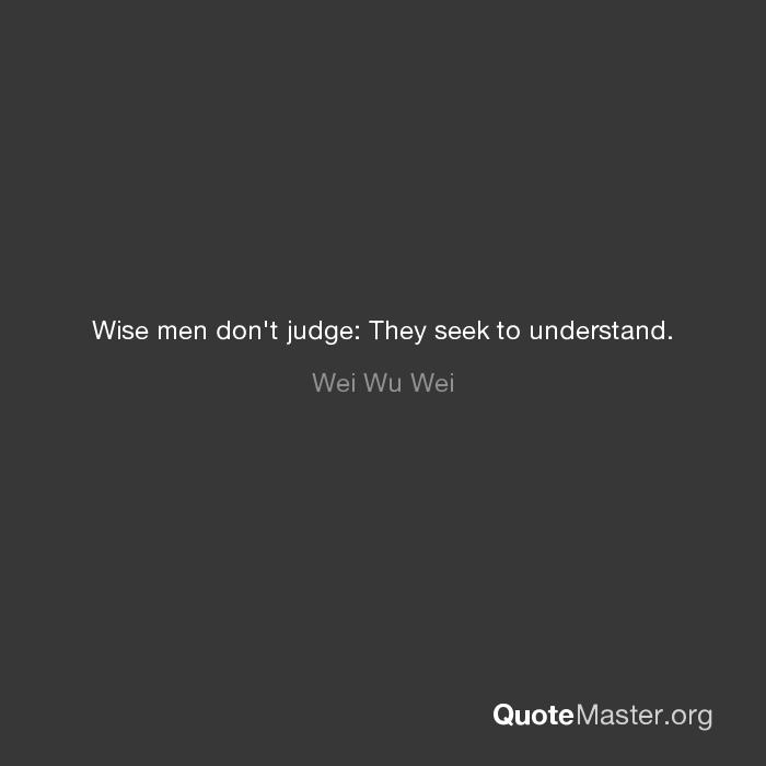 Wise Men Dont Judge They Seek To Understand Wei Wu Wei