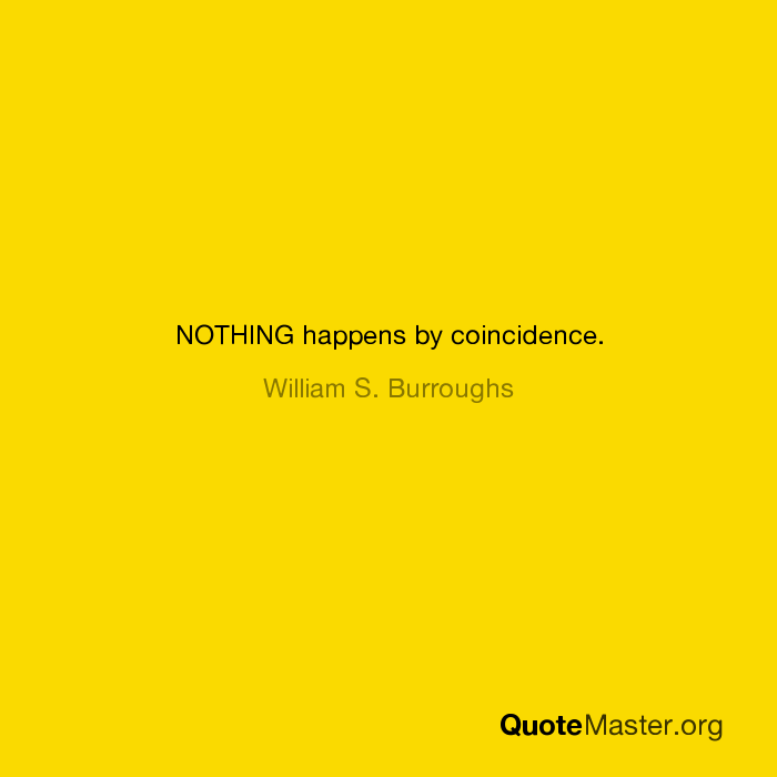NOTHING happens by coincidence  William S  Burroughs