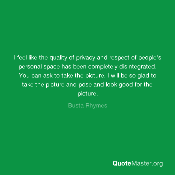 I feel like the quality of privacy and respect of people's ...