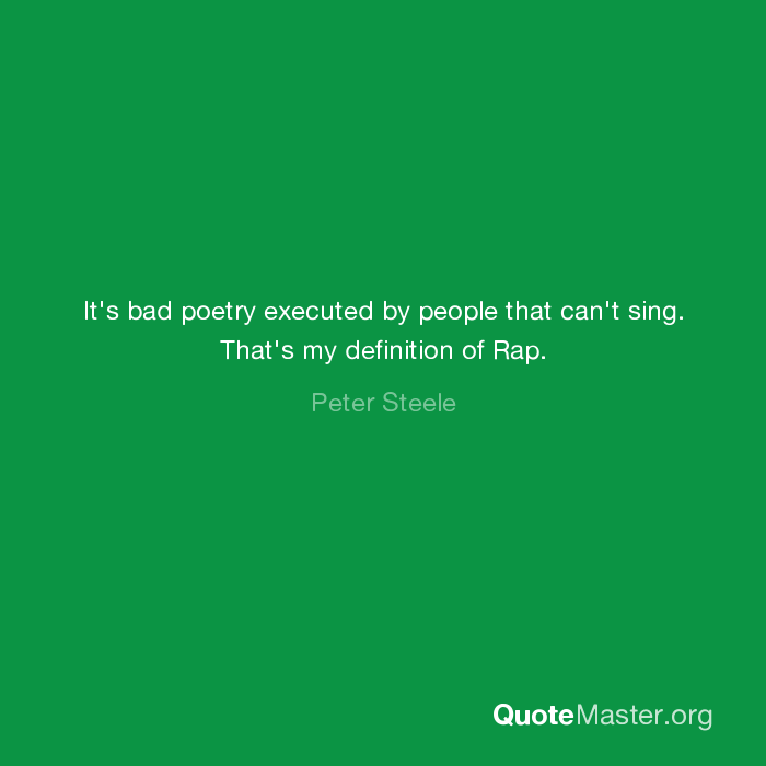It's bad poetry executed by people that can't sing  That's my
