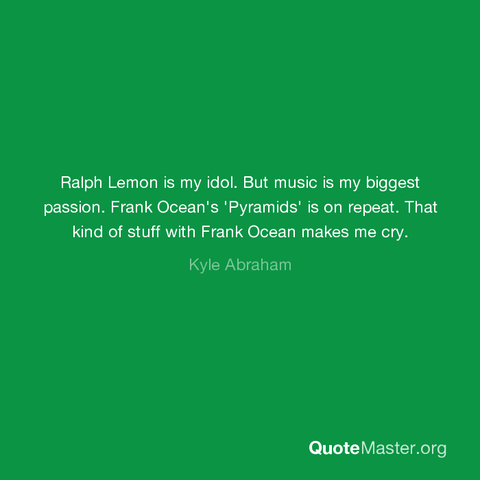 Ralph Lemon is my idol  But music is my biggest passion