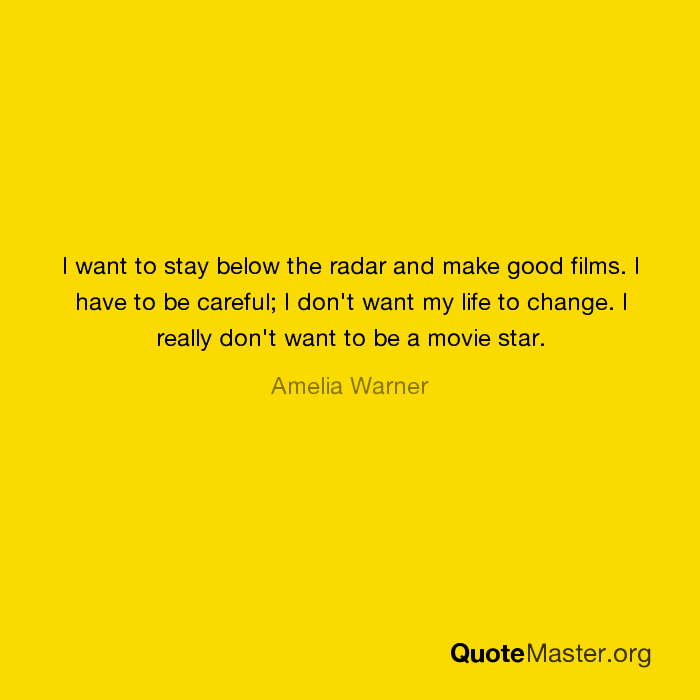 I want to stay below the radar and make good films  I have