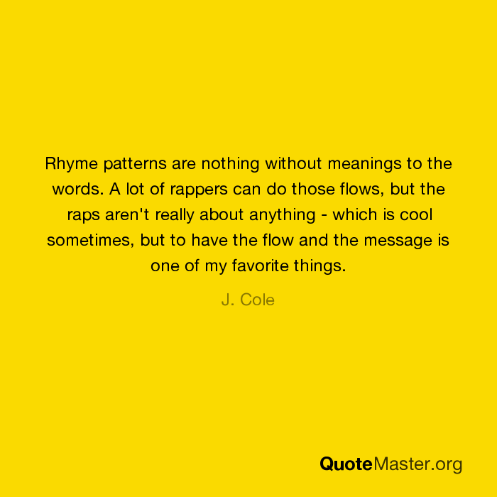 Rhyme patterns are nothing without meanings to the words  A lot of