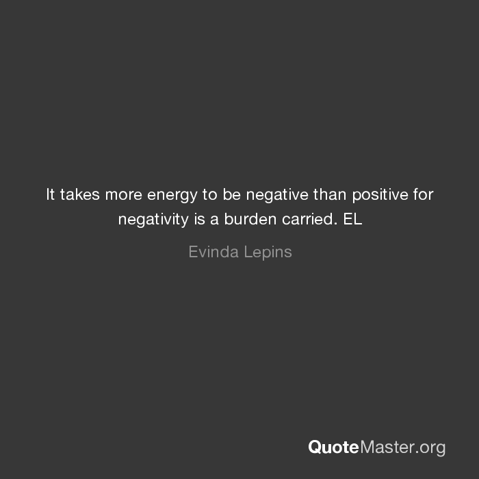 It Takes More Energy To Be Negative Than Positive For Negativity Is A Burden Carried El Evinda