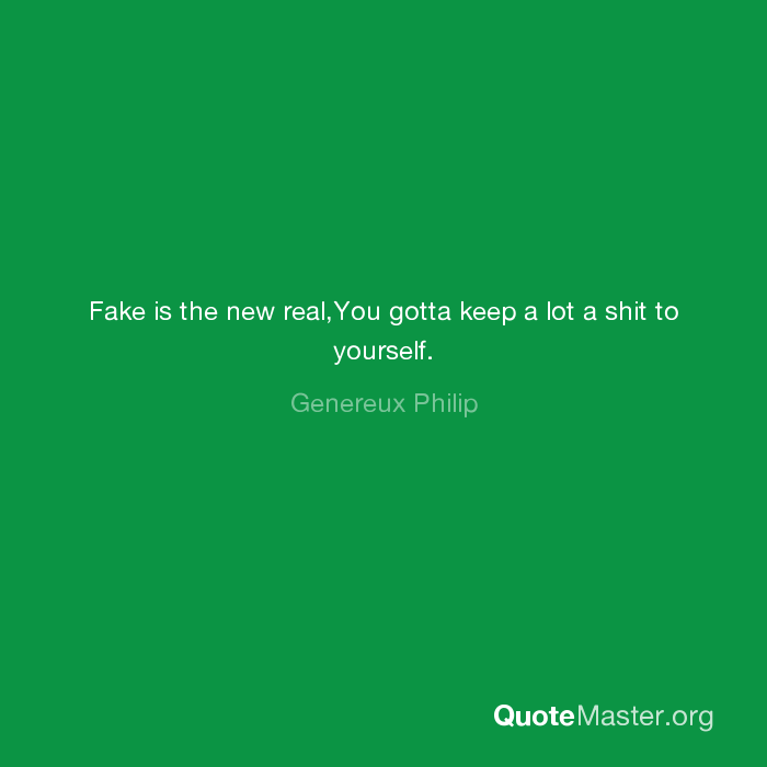 Fake Is The New Realyou Gotta Keep A Lot A Shit To Yourself