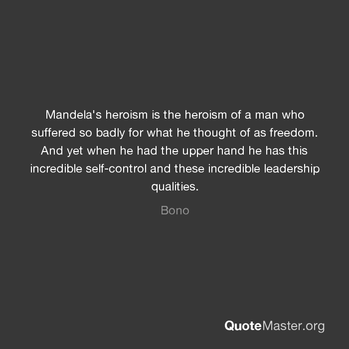 Mandela S Heroism Is The Heroism Of A Man Who Suffered So Badly For What He Thought Of As Freedom And Yet When He Had The Upper Hand He Has This Incredible Self Control