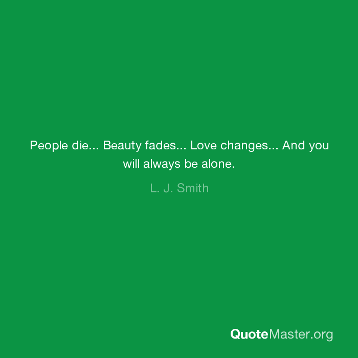 People Die Beauty Fades Love Changes And You Will Always Be